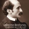« Edmond Rostand, l'homme qui voulait bien faire »
